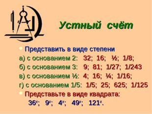 Устный счёт Представить в виде степени а) с основанием 2: 32; 16; ½; 1/8; б)