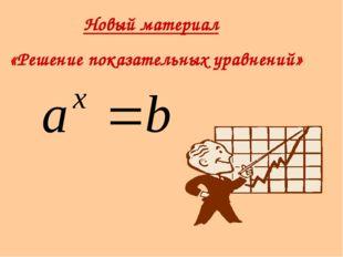 Новый материал «Решение показательных уравнений»