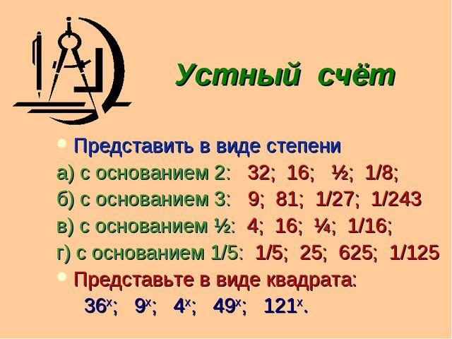 Устный счёт Представить в виде степени а) с основанием 2: 32; 16; ½; 1/8; б)...