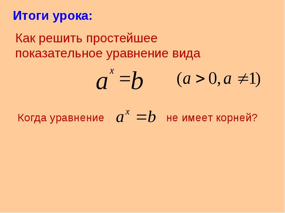 Итоги урока: Как решить простейшее показательное уравнение вида Когда уравнен...