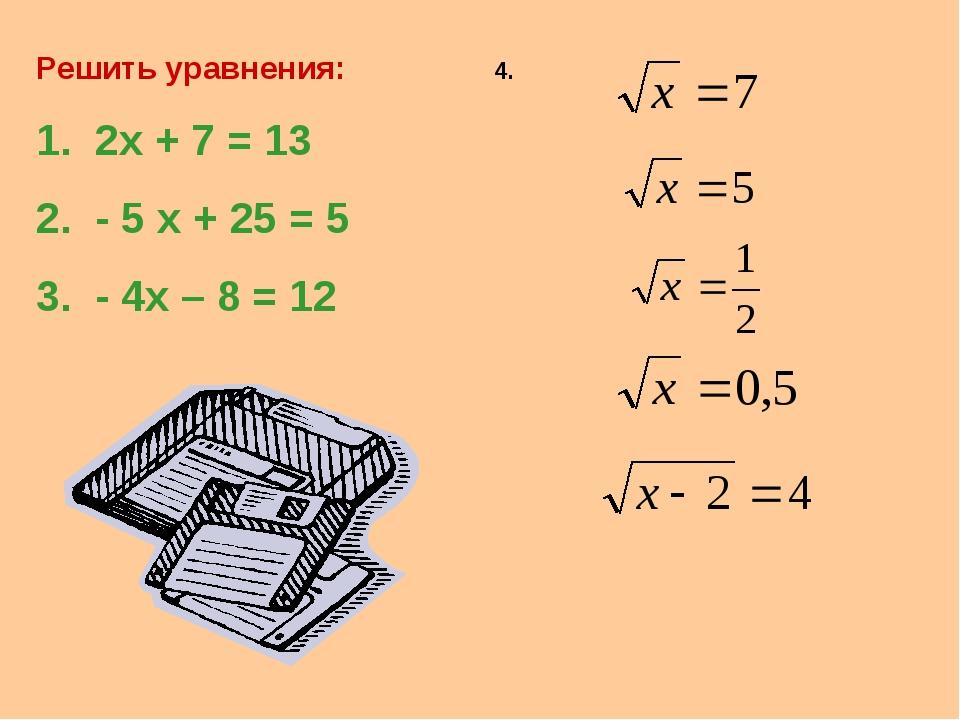 Решить уравнения: 2х + 7 = 13 2. - 5 х + 25 = 5 3. - 4х – 8 = 12 4.