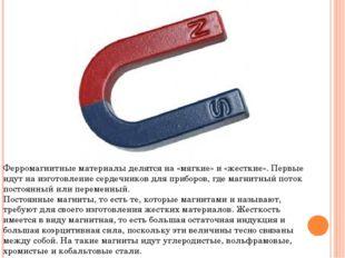 Ферромагнитные материалы делятся на «мягкие» и «жесткие». Первые идут на изго
