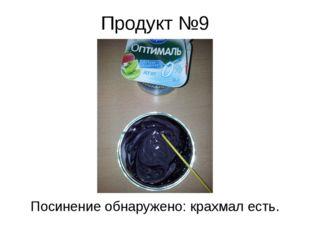 Продукт №9 Посинение обнаружено: крахмал есть.