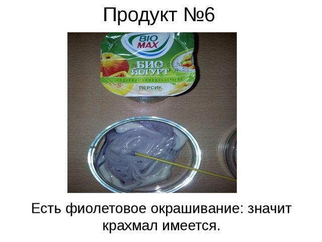 Продукт №6 Есть фиолетовое окрашивание: значит крахмал имеется.