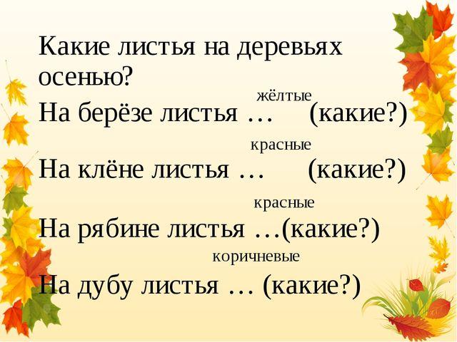 Какие листья на деревьях осенью? На берёзе листья … (какие?) На клёне листья...