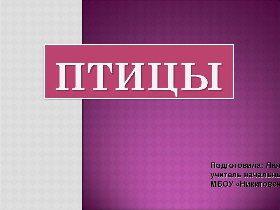 Подготовила: Лютая Татьяна Алексеевна, учитель начальных классов. МБОУ «Никит...
