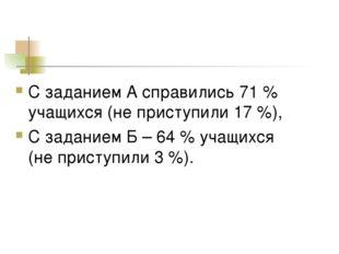 С заданием А справились 71 % учащихся (не приступили 17 %), С заданием Б – 64