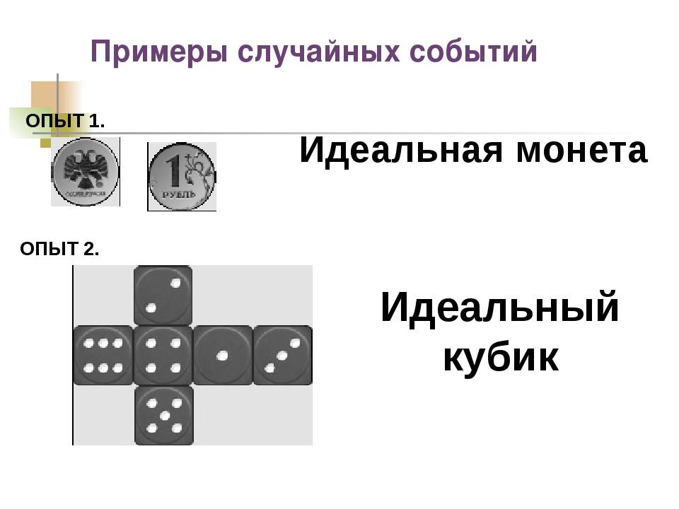 Примеры случайных событий Идеальная монета ОПЫТ 1. ОПЫТ 2. Идеальный кубик