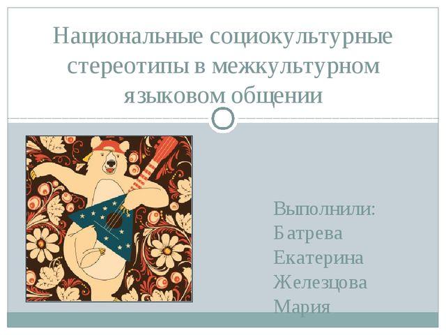 Выполнили: Батрева Екатерина Железцова Мария Национальные социокультурные сте...