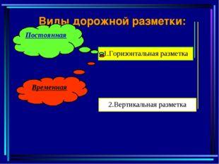 Виды дорожной разметки: 1.Горизонтальная разметка 2.Вертикальная разметка Пос