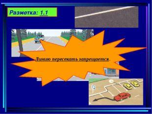 Разметка: 1.1 Линию пересекать запрещается.