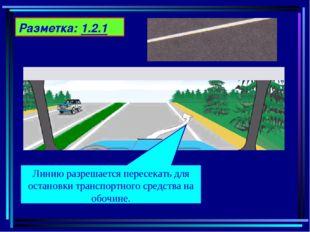 Разметка: 1.2.1 Линию разрешается пересекать для остановки транспортного сред