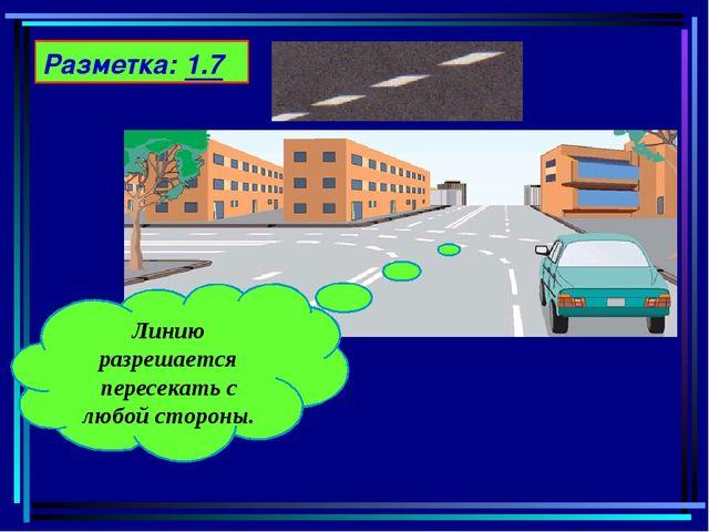 Разметка: 1.7 Линию разрешается пересекать с любой стороны.