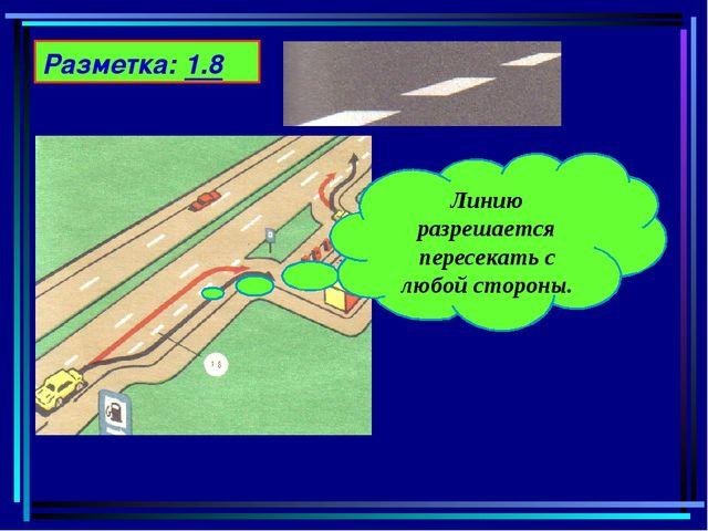 Разметка: 1.8 Линию разрешается пересекать с любой стороны.