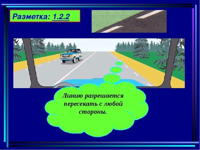 Разметка: 1.2.2 Линию разрешается пересекать с любой стороны.