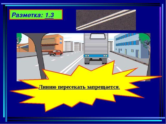 Разметка: 1.3 Линию пересекать запрещается.