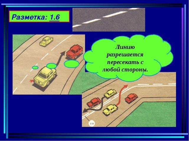 Разметка: 1.6 Линию разрешается пересекать с любой стороны.
