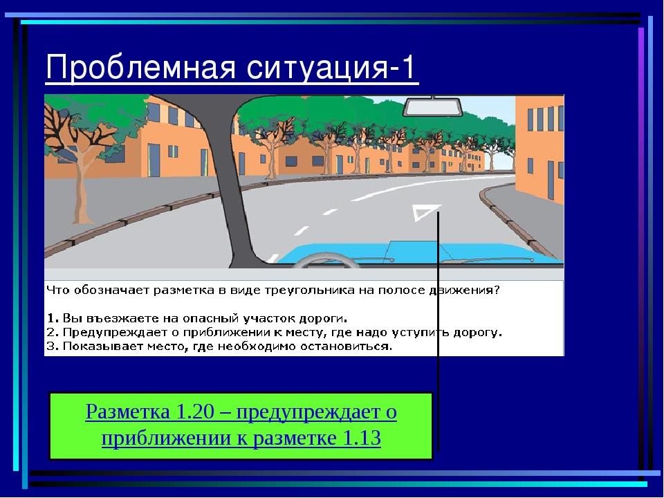 Проблемная ситуация-1 Разметка 1.20 – предупреждает о приближении к разметке...