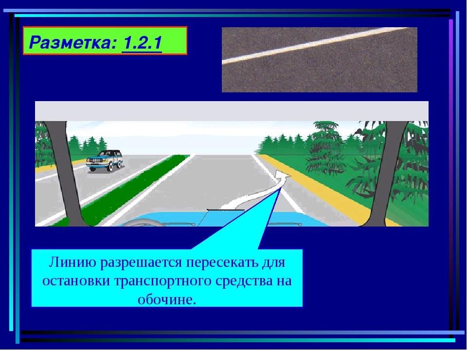 Разметка: 1.2.1 Линию разрешается пересекать для остановки транспортного сред...