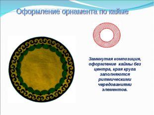 Замкнутая композиция, оформление каймы без центра, края круга заполняются рит