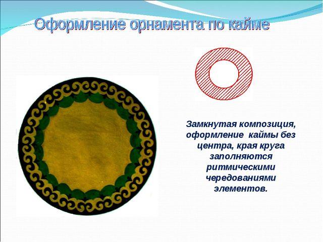 Замкнутая композиция, оформление каймы без центра, края круга заполняются рит...