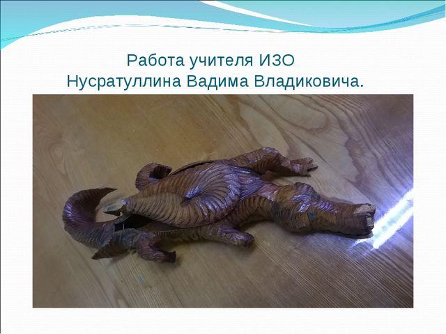 Работа учителя ИЗО Нусратуллина Вадима Владиковича.