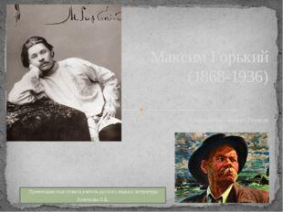 Алексей Максимович Пешков Максим Горький (1868-1936) Презентацию подготовила