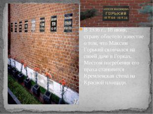 В 1936 г., 18 июня, страну облетело известие о том, что Максим Горький сконч