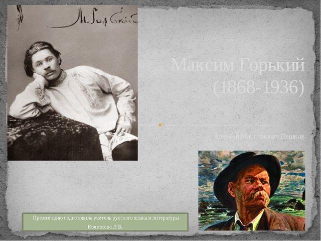 Алексей Максимович Пешков Максим Горький (1868-1936) Презентацию подготовила...