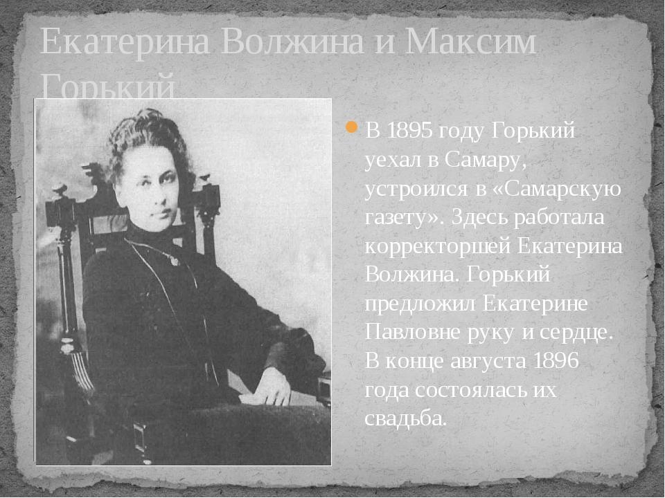 Екатерина Волжина и Максим Горький В 1895 году Горький уехал в Самару, устрои...