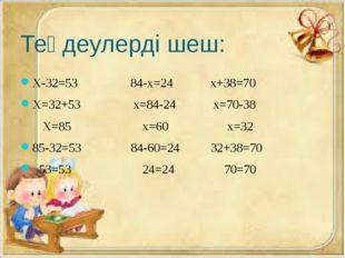 Теңдеулерді шеш: Х-32=53 84-х=24 х+38=70 Х=32+53 x=84-24 x=70-38 Х=85 x=60 x=