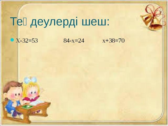 Теңдеулерді шеш: Х-32=53 84-х=24 х+38=70