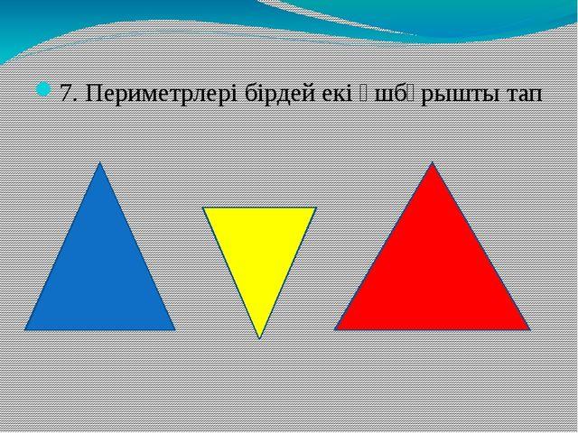 7. Периметрлері бірдей екі үшбұрышты тап