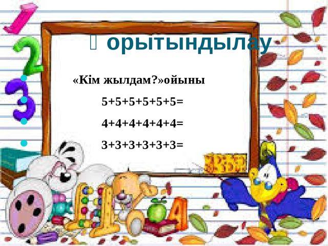 Қорытындылау «Кім жылдам?»ойыны 5+5+5+5+5+5= 4+4+4+4+4+4= 3+3+3+3+3+3=