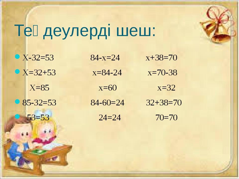 Теңдеулерді шеш: Х-32=53 84-х=24 х+38=70 Х=32+53 x=84-24 x=70-38 Х=85 x=60 x=...