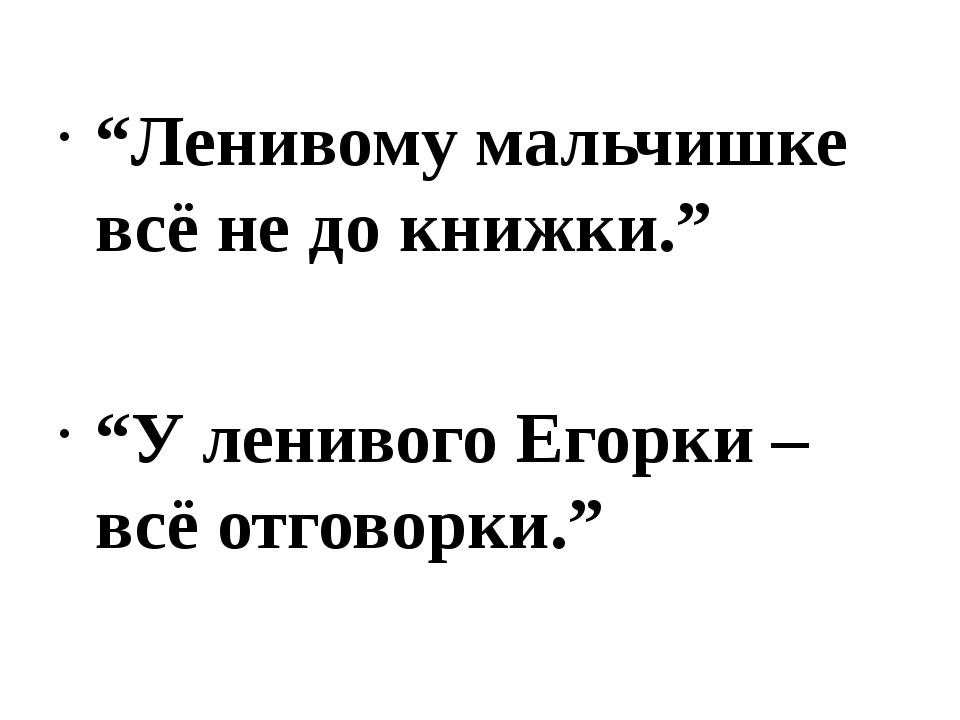 """""""Ленивому мальчишке всё не до книжки."""" """"У ленивого Егорки – всё отговорки."""""""