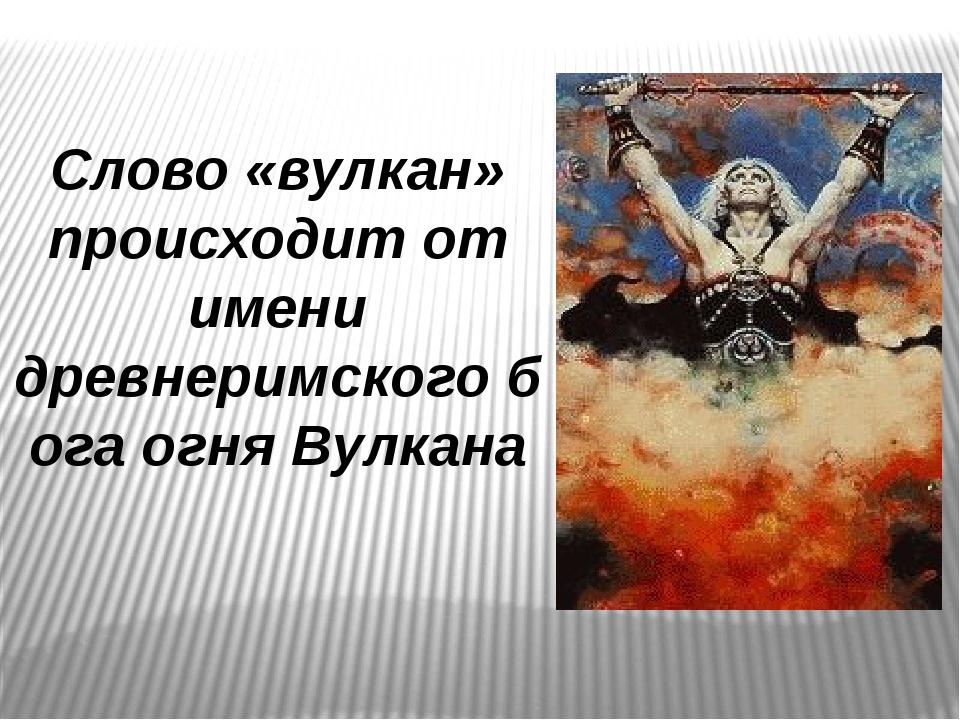 Слово «вулкан» происходит от имени древнеримскогобогаогняВулкана