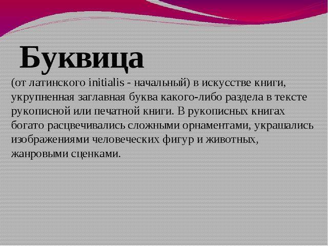 Буквица (от латинского initialis - начальный) в искусстве книги, укрупненная...