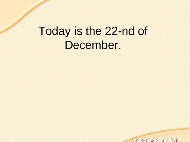 Today is the 22-nd of December.