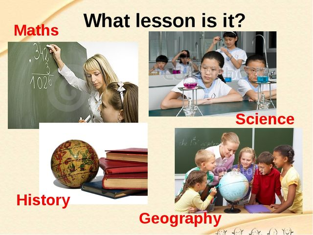What lesson is it? Maths Science History Geography