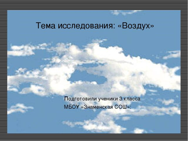 Тема исследования: «Воздух» подготовили ученики 3 класса МБОУ «Знаменская СО...