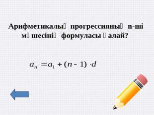Арифметикалық прогрессияның алғашқы n-ші мүшесінің қосындысы?
