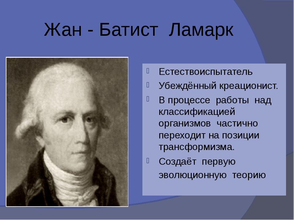 Жан - Батист Ламарк Естествоиспытатель Убеждённый креационист. В процессе ра...