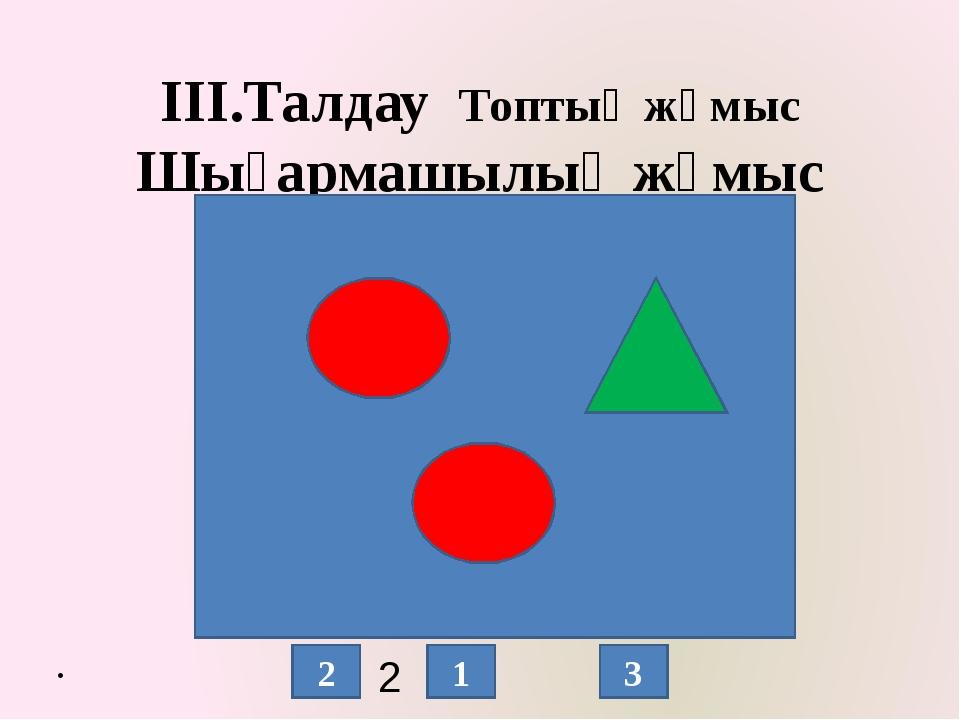 ІІІ.Талдау Топтық жұмыс Шығармашылық жұмыс 2 + = 2 1 3