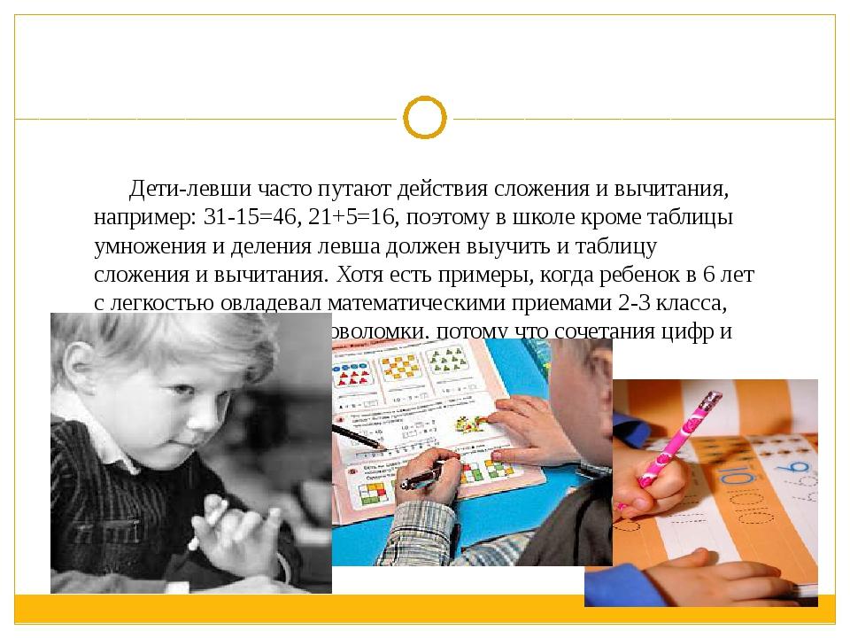 Дети-левши часто путают действия сложения и вычитания, например: 31-15=46, 2...