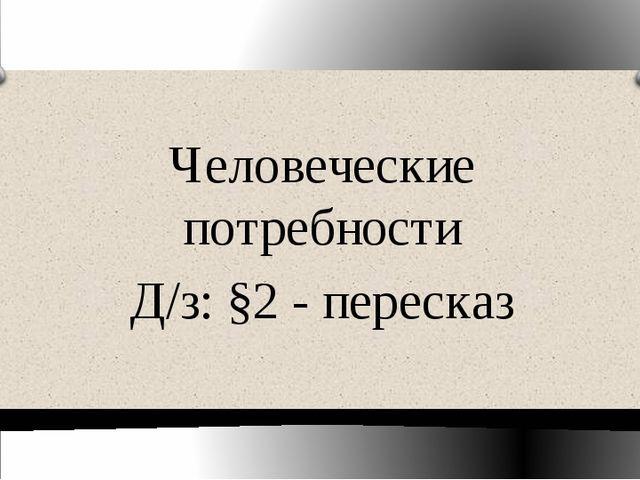 Человеческие потребности Д/з: §2 - пересказ