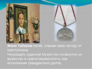 Женя Табаков погиб, спасая свою сестру от преступника. Награждён орденом Муже