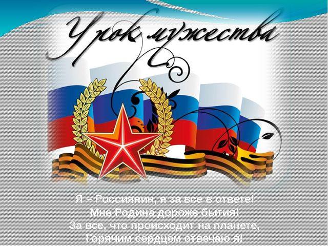 Я – Россиянин, я за все в ответе! Мне Родина дороже бытия! За все, что происх...