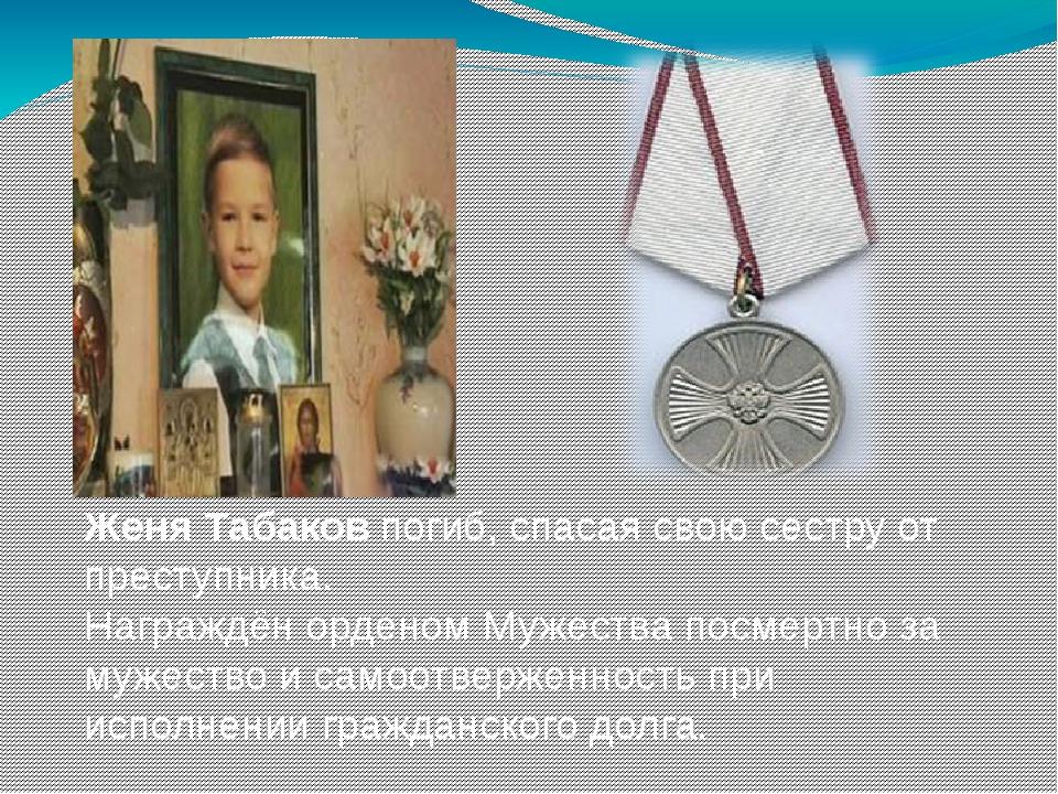 Женя Табаков погиб, спасая свою сестру от преступника. Награждён орденом Муже...