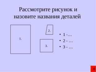 Рассмотрите рисунок и назовите названия деталей 1 -… 2 - … 3 - … 1. 3. 2.